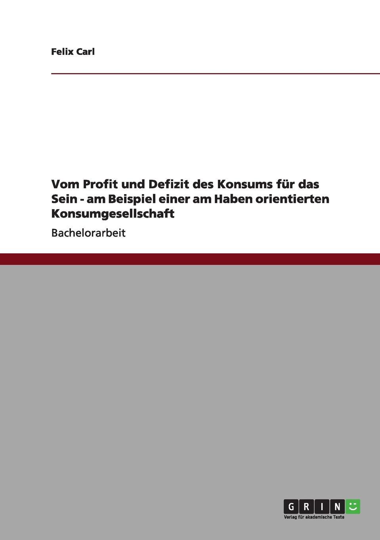 Felix Carl Vom Profit und Defizit des Konsums fur das Sein - am Beispiel einer am Haben orientierten Konsumgesellschaft недорого