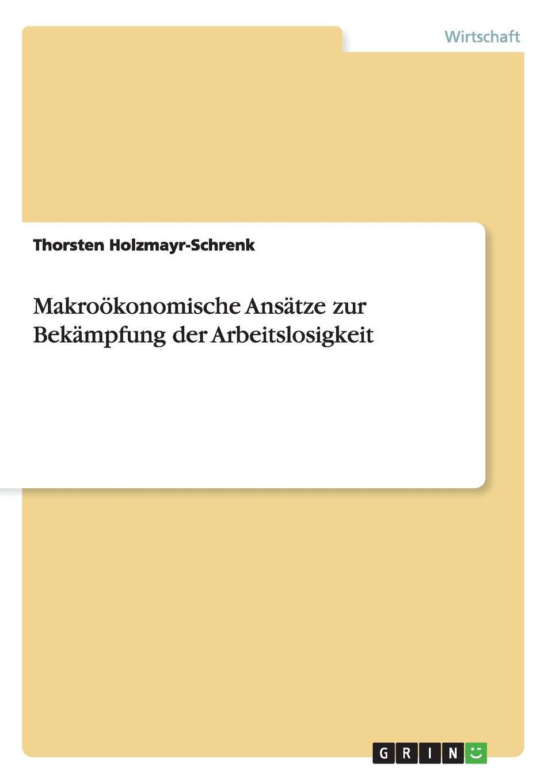 Thorsten Holzmayr-Schrenk Makrookonomische Ansatze zur Bekampfung der Arbeitslosigkeit thorsten holzmayr schrenk makrookonomische ansatze zur bekampfung der arbeitslosigkeit