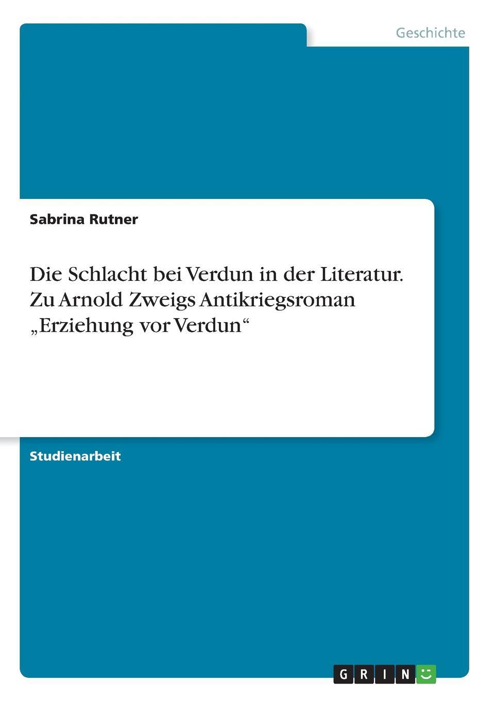 Sabrina Rutner Die Schlacht bei Verdun in der Literatur. Zu Arnold Zweigs Antikriegsroman .Erziehung vor Verdun johann ludwig kriele schlacht bei kunersdorf