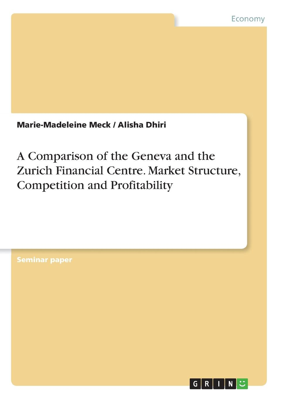 Marie-Madeleine Meck, Alisha Dhiri A Comparison of the Geneva and the Zurich Financial Centre. Market Structure, Competition and Profitability capitals of capital a history of international financial centres 1780 2005