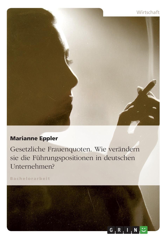 Marianne Eppler Gesetzliche Frauenquoten. Wie verandern sie die Fuhrungspositionen in deutschen Unternehmen. недорого