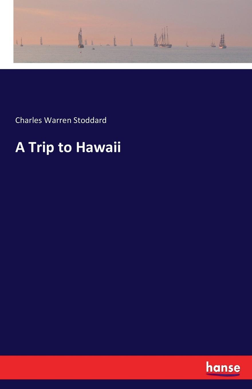 Charles Warren Stoddard A Trip to Hawaii