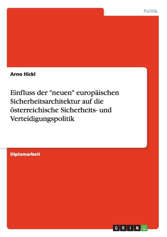 """Arno Hickl Einfluss der """"neuen"""" europaischen Sicherheitsarchitektur auf die osterreichische Sicherheits- und Verteidigungspolitik"""