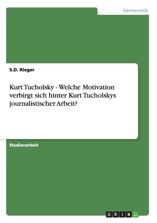 S.D. Rieger Kurt Tucholsky - Welche Motivation verbirgt sich hinter Kurt Tucholskys journalistischer Arbeit. david cartney kurt rieger the corporate wolf pack