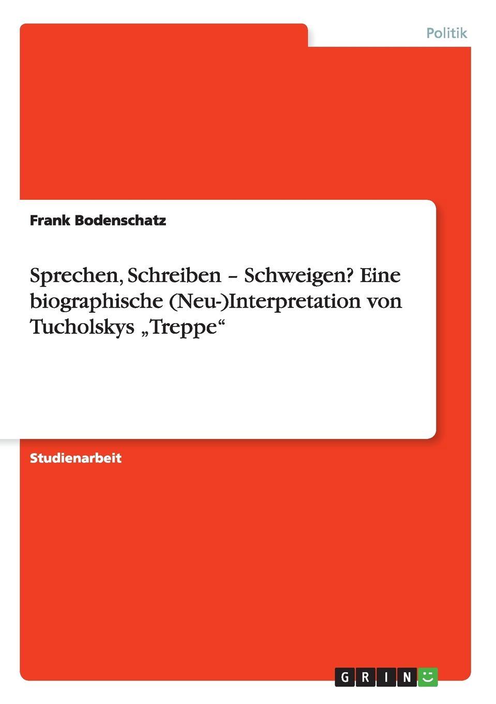 Frank Bodenschatz Sprechen, Schreiben - Schweigen.Eine biographische (Neu-)Interpretation von Tucholskys .Treppe