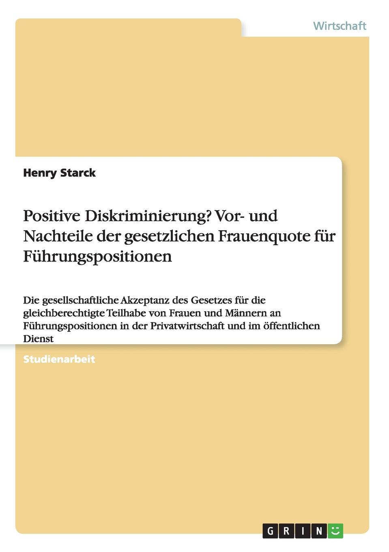 Henry Starck Positive Diskriminierung. Vor- und Nachteile der gesetzlichen Frauenquote fur Fuhrungspositionen недорого