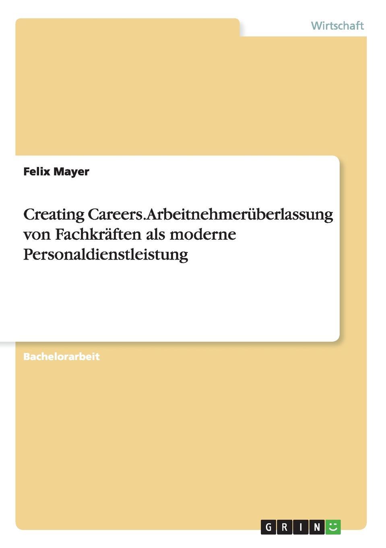 Creating Careers. Arbeitnehmeruberlassung von Fachkraften als moderne Personaldienstleistung Bachelorarbeit aus dem Jahr 2015 im Fachbereich BWL Personal...