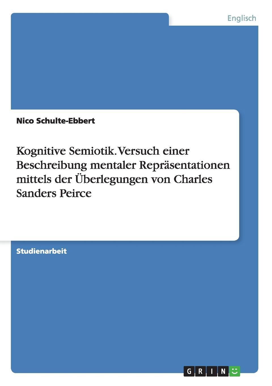 Nico Schulte-Ebbert Kognitive Semiotik. Versuch einer Beschreibung mentaler Reprasentationen mittels der Uberlegungen von Charles Sanders Peirce charles sanders peirce reasoning