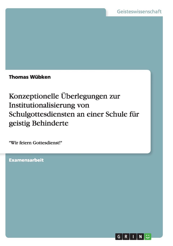 Thomas Wübken Konzeptionelle Uberlegungen zur Institutionalisierung von Schulgottesdiensten an einer Schule fur geistig Behinderte недорого