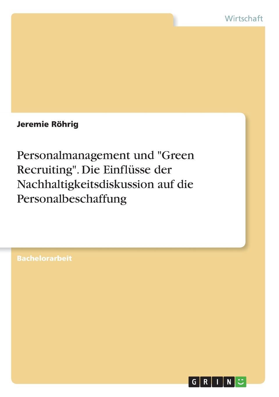 Jeremie Röhrig Personalmanagement und Green Recruiting. Die Einflusse der Nachhaltigkeitsdiskussion auf die Personalbeschaffung jeremie röhrig personalmanagement und green recruiting die einflusse der nachhaltigkeitsdiskussion auf die personalbeschaffung