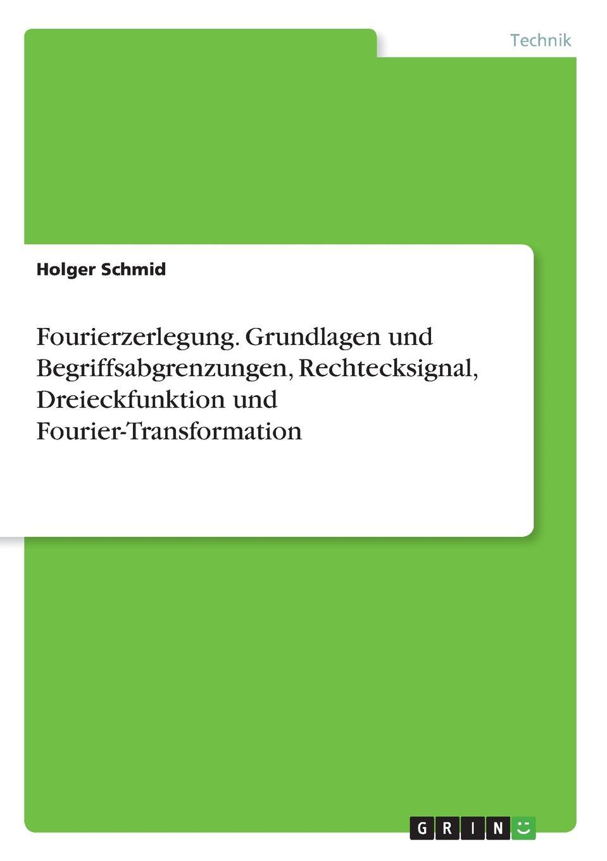 Fourierzerlegung. Grundlagen und Begriffsabgrenzungen, Rechtecksignal, Dreieckfunktion und Fourier-Transformation