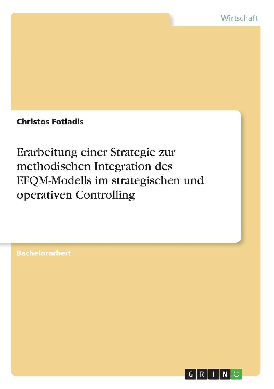 Erarbeitung einer Strategie zur methodischen Integration des EFQM-Modells im strategischen und operativen Controlling Bachelorarbeit aus dem Jahr 2017 im Fachbereich BWL - Controlling...