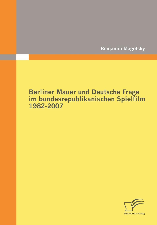 Benjamin Magofsky Berliner Mauer und Deutsche Frage im bundesrepublikanischen Spielfilm 1982-2007 besser als sex berlin