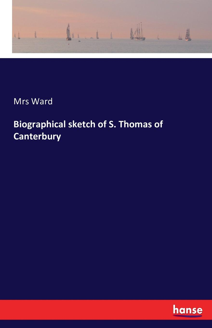 Mrs Ward Biographical sketch of S. Thomas of Canterbury sketch of the life and character of rutherford b hayes also a biographical sketch of william a wheeler
