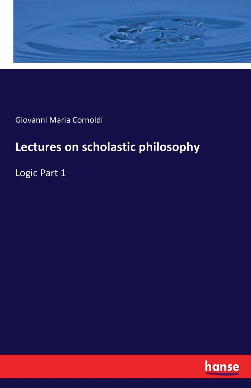 Giovanni Maria Cornoldi Lectures on scholastic philosophy