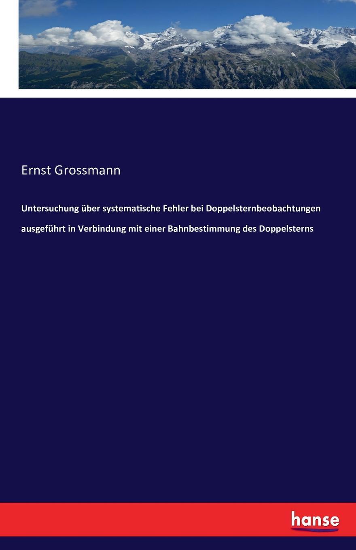 цена Ernst Grossmann Untersuchung uber systematische Fehler bei Doppelsternbeobachtungen ausgefuhrt in Verbindung mit einer Bahnbestimmung des Doppelsterns онлайн в 2017 году