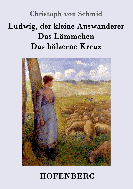 Christoph von Schmid Ludwig, der kleine Auswanderer / Das Lammchen / Das holzerne Kreuz karl ludwig michelet das system der philosophischen moral