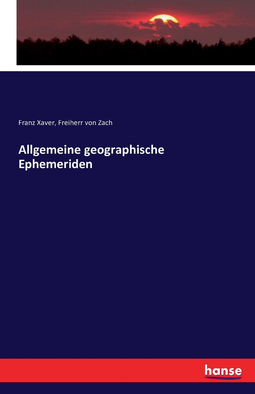 Franz Xaver Freiherr von Zach Allgemeine geographische Ephemeriden friedrich justin bertuch allgemeine geographische ephemeriden 1809 vol 28 verfasset von einer gesellschaft von gelehrten classic reprint