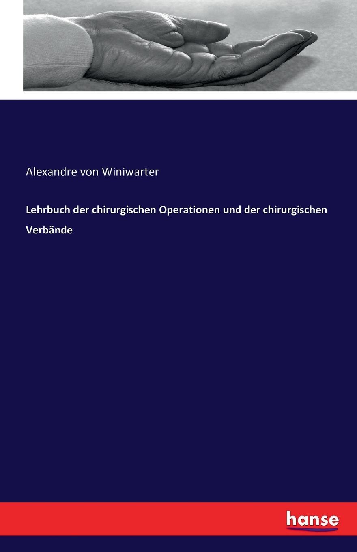 Alexandre von Winiwarter Lehrbuch der chirurgischen Operationen und der chirurgischen Verbande czerny vincenz die erweiterungsbauten der chirurgischen klinik zu heidelberg german edition