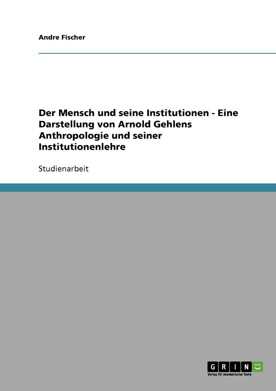 Andre Fischer Der Mensch und seine Institutionen - Eine Darstellung von Arnold Gehlens Anthropologie und seiner Institutionenlehre