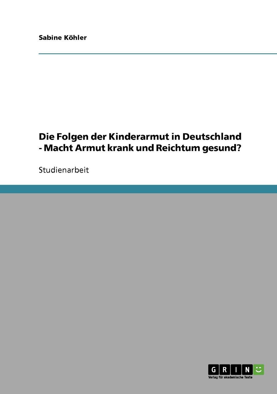 Sabine Köhler Kinderarmut in Deutschland. Macht Armut krank und Reichtum gesund. yannick schmalfuß die auswirkungen von armut auf die kindergesundheit