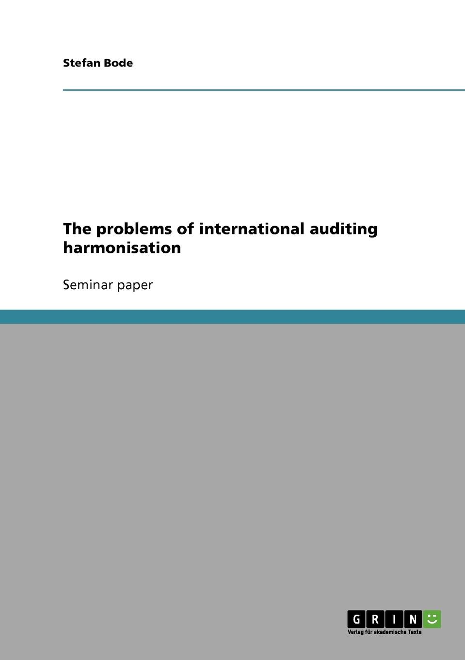 Stefan Bode The problems of international auditing harmonisation asokan anandarajan gary kleinman international auditing standards in the united states comparing and understanding standards for isa and pcaob