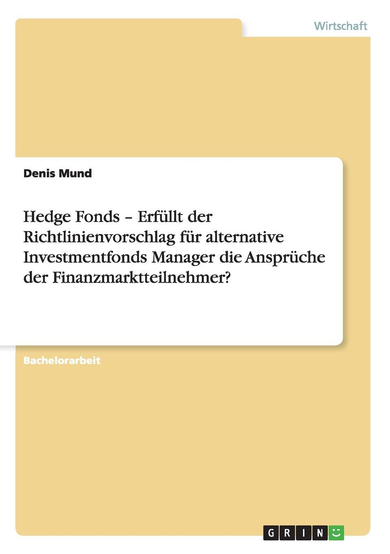 Denis Mund Hedge Fonds - Erfullt der Richtlinienvorschlag fur alternative Investmentfonds Manager die Anspruche der Finanzmarktteilnehmer. bernd berg hedge fonds fur privatanleger