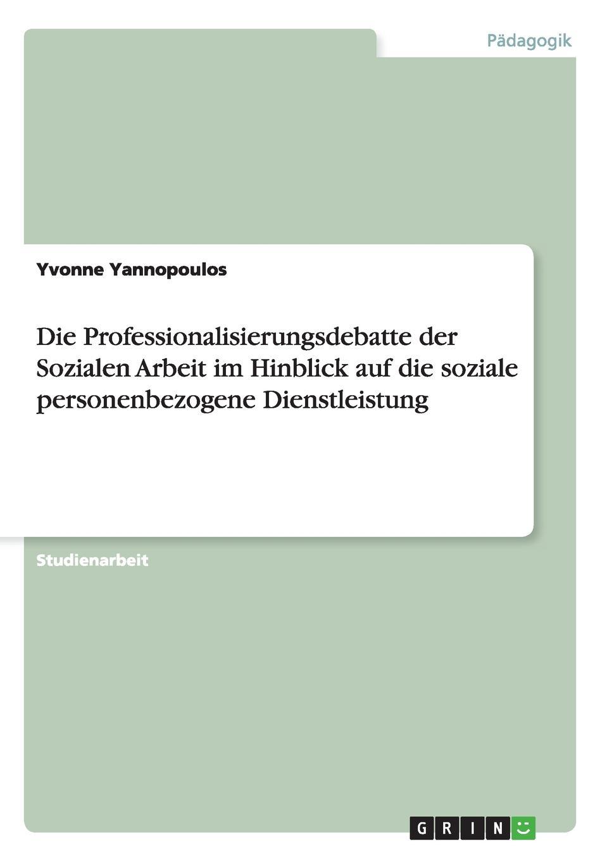 Yvonne Yannopoulos Die Professionalisierungsdebatte der Sozialen Arbeit im Hinblick auf die soziale personenbezogene Dienstleistung недорого