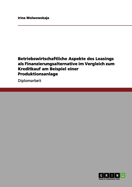 Das Leasing ALS Finanzierungsalternative Zum Kreditkauf Bei Einer Produktionsanlage Diplomarbeit aus dem Jahr 2007 im Fachbereich BWL - Allgemeines...