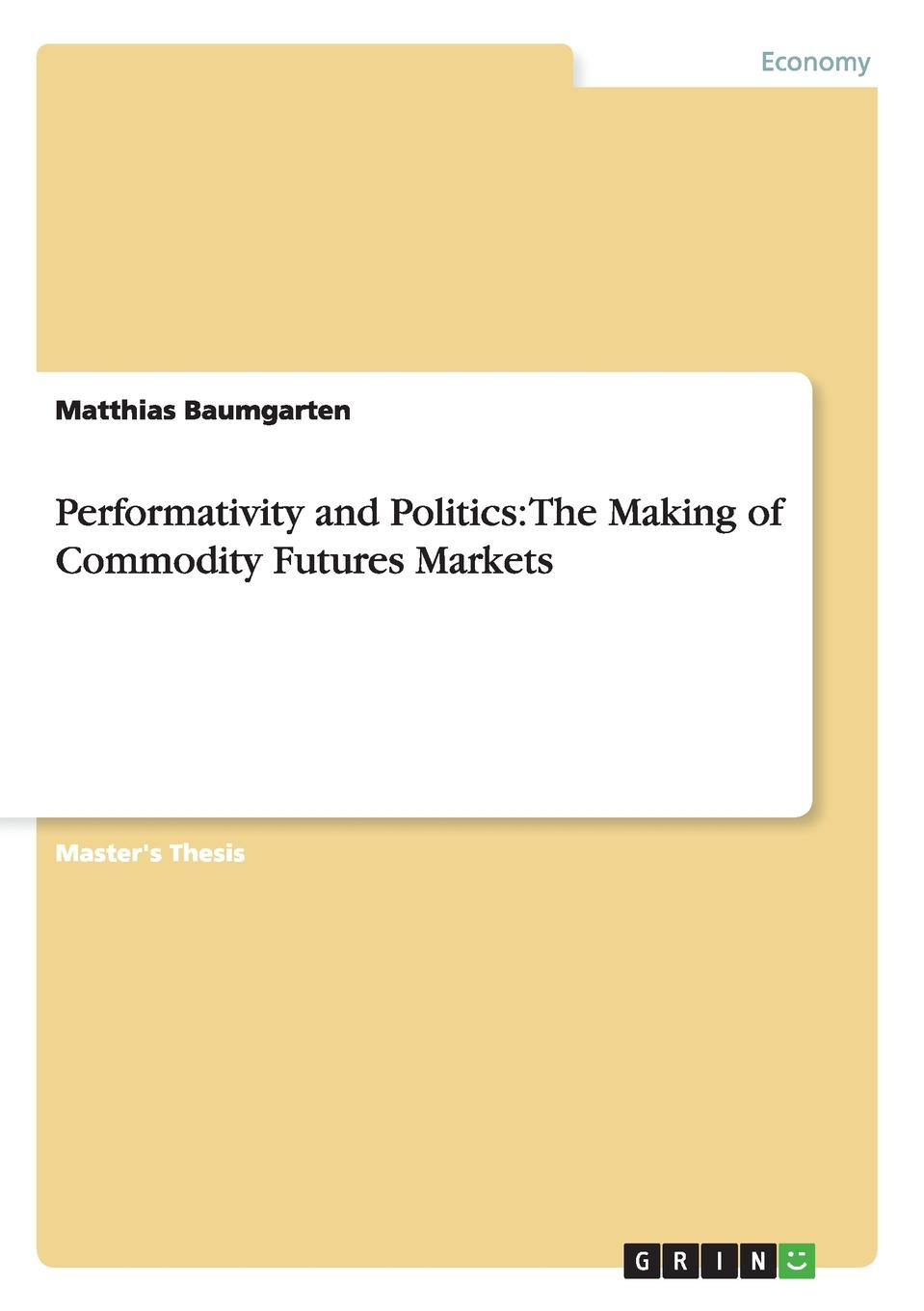 Matthias Baumgarten Performativity and Politics. The Making of Commodity Futures Markets a theory of world politics