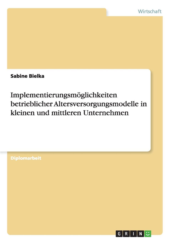 Sabine Bielka Implementierungsmoglichkeiten betrieblicher Altersversorgungsmodelle in kleinen und mittleren Unternehmen борис хигир тайна мужского отчества