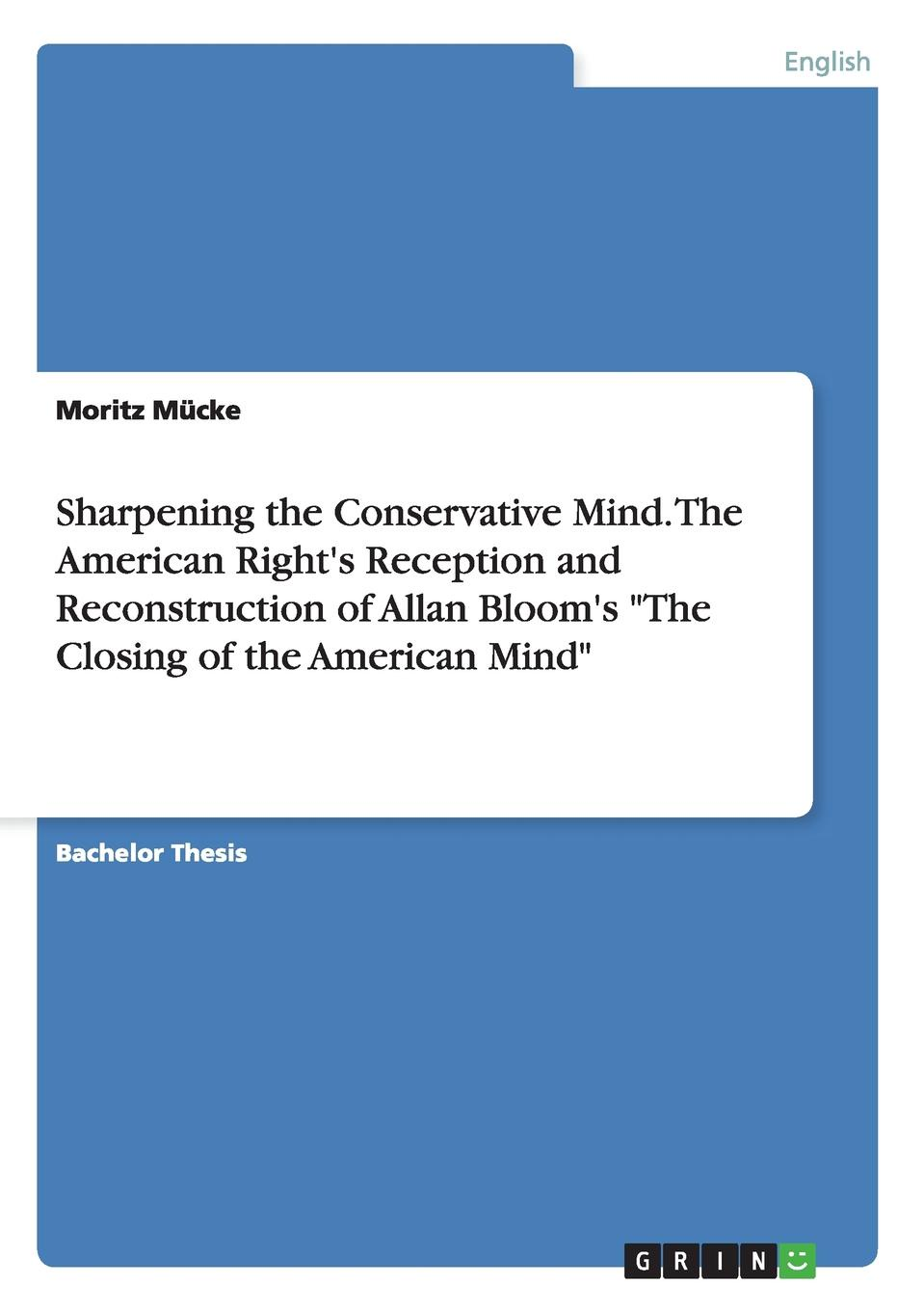 Moritz Mucke Sharpening the Conservative Mind. the American Right.s Reception and Reconstruction of Allan Bloom.s the Closing of the American Mind american english in mind 1 workbook