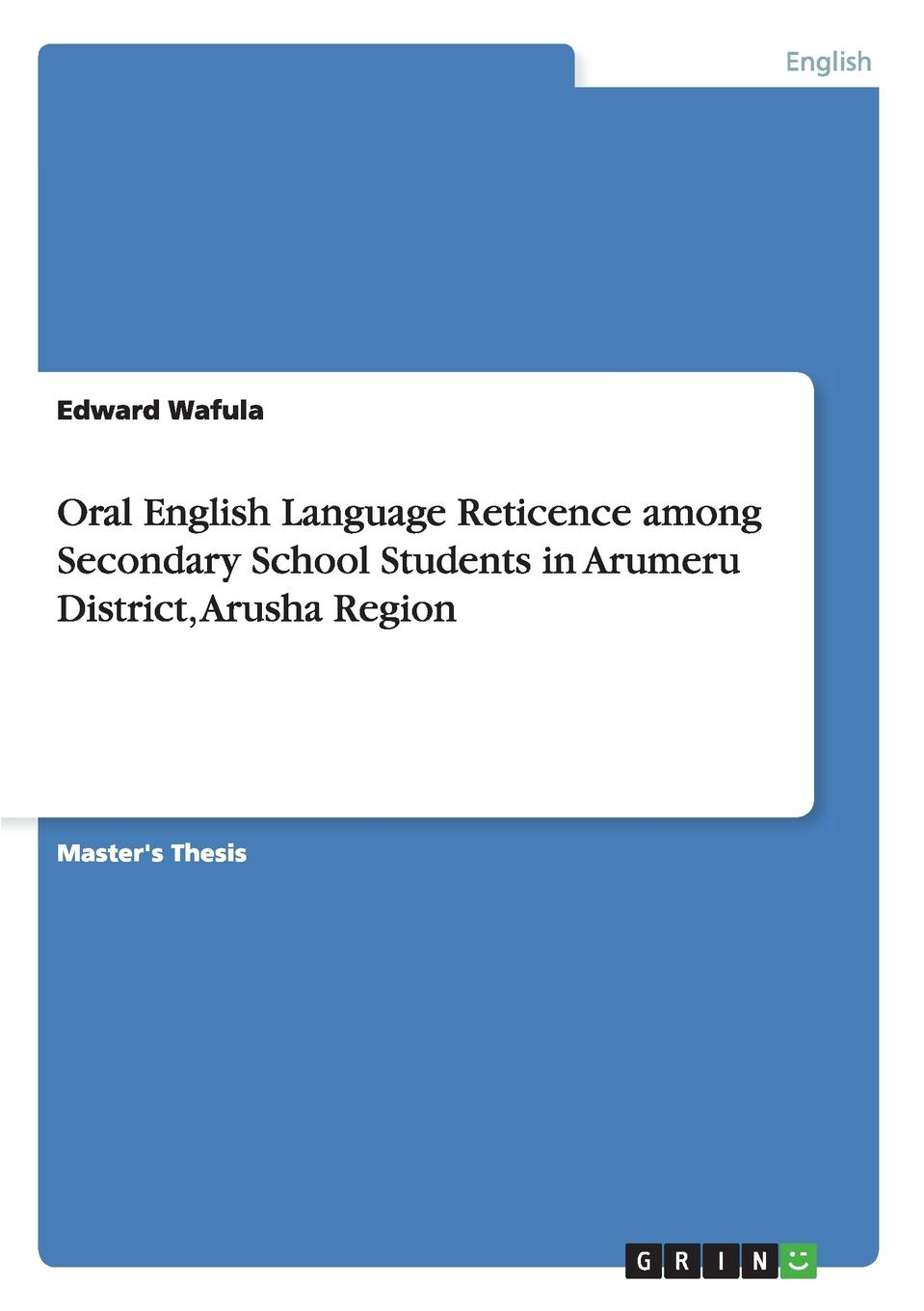 Edward Wafula Oral English Language Reticence among Secondary School Students in Arumeru District, Arusha Region christopher blake oral esl test anxiety with emirati secondary school students