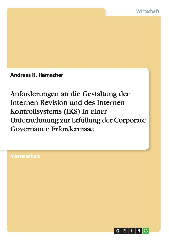 Anforderungen an die Gestaltung der Internen Revision und des Internen Kontrollsystems (IKS) in einer Unternehmung zur Erfullung der Corporate Governance Erfordernisse Masterarbeit aus dem Jahr 2014 im Fachbereich BWL - Controlling...