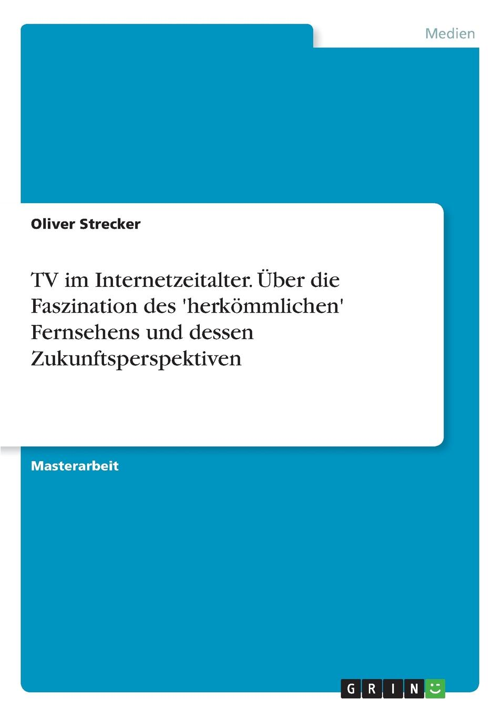 Oliver Strecker TV im Internetzeitalter. Uber die Faszination des .herkommlichen. Fernsehens und dessen Zukunftsperspektiven bastian buchtaleck das fernsehen des alexander kluge