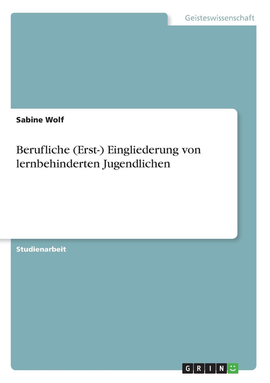 Sabine Wolf Berufliche (Erst-) Eingliederung von lernbehinderten Jugendlichen