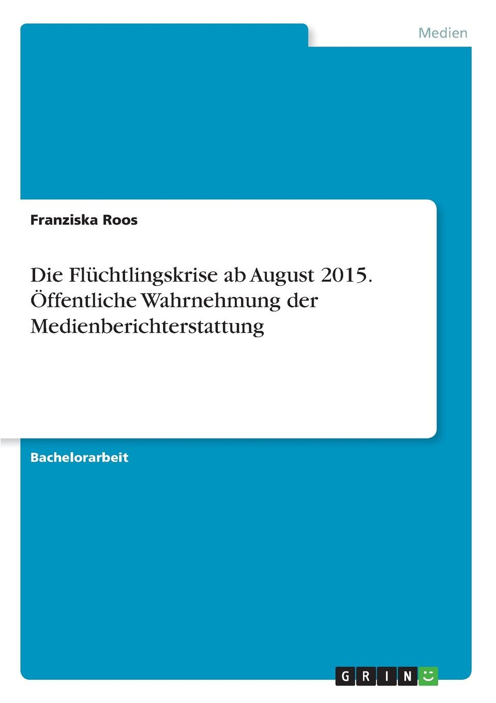 Die Fluchtlingskrise ab August 2015. Offentliche Wahrnehmung der Medienberichterstattung Bachelorarbeit aus dem Jahr 2017 im Fachbereich Medien...