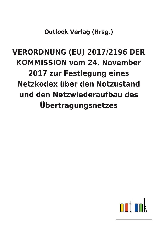 Outlook Verlag (Hrsg.) VERORDNUNG (EU) 2017/2196 DER KOMMISSION vom 24. November 2017 zur Festlegung eines Netzkodex uber den Notzustand und den Netzwiederaufbau des Ubertragungsnetzes цена и фото