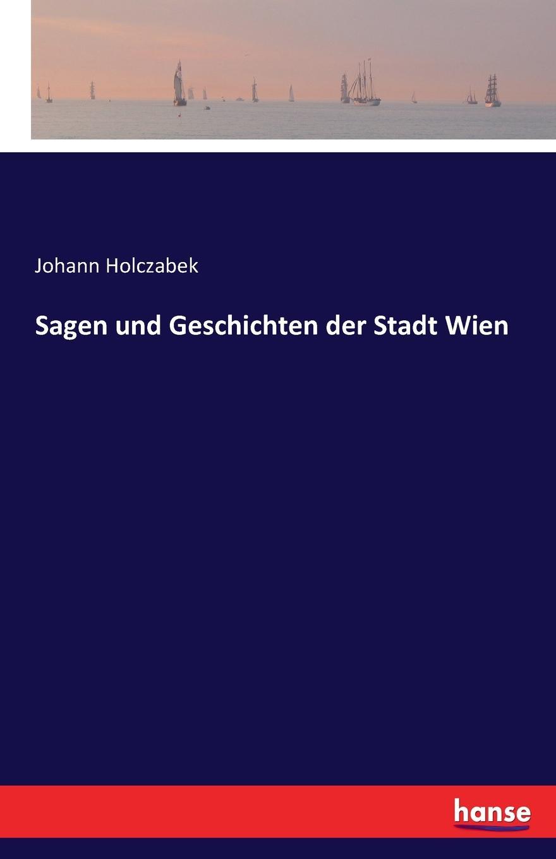 Johann Holczabek Sagen und Geschichten der Stadt Wien verein für geschichte der stadt wien berichte und mittheilungen des altertums vereines zu wien 1892 vol 28 classic reprint