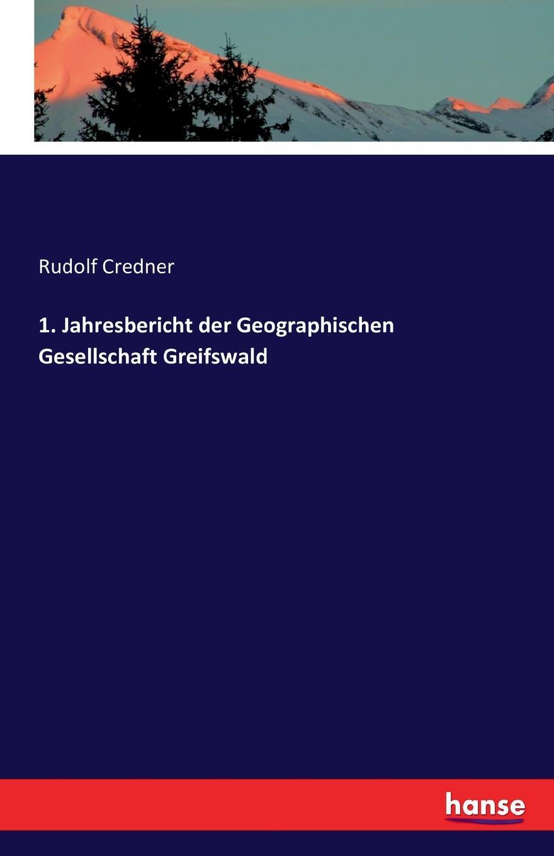 Rudolf Credner 1. Jahresbericht der Geographischen Gesellschaft Greifswald rudolf credner i jahresbericht der geographischen gesellschaft zu greifswald 1882 83 classic reprint