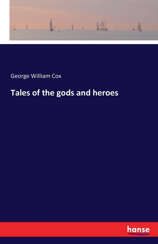 лучшая цена George William Cox Tales of the gods and heroes