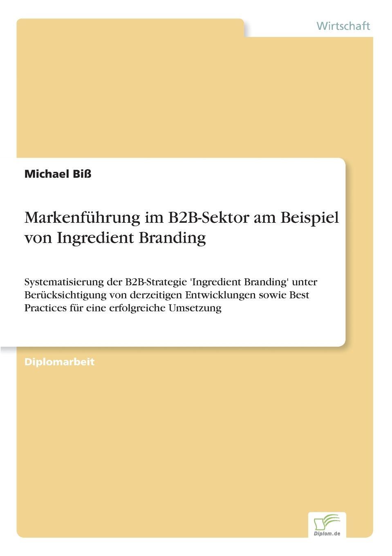 Markenfuhrung im B2B-Sektor am Beispiel von Ingredient Branding Inhaltsangabe:Einleitung:Marken sind in, jedoch gilt dieses Motto...