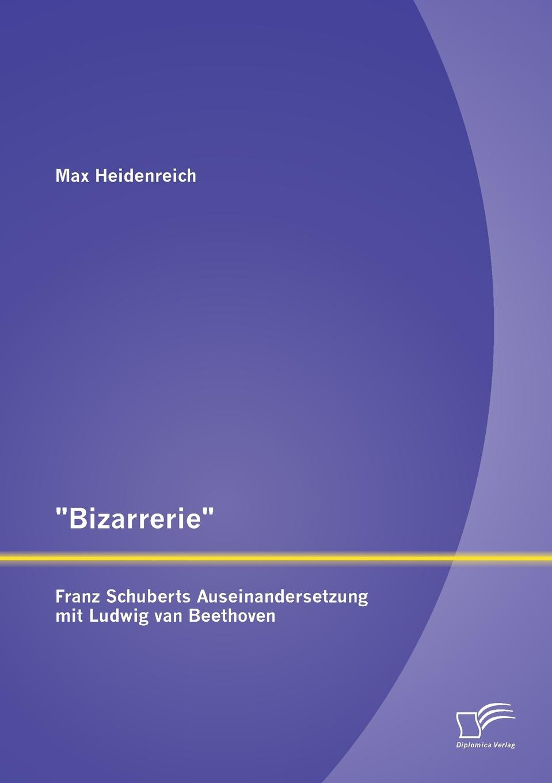 """Max Heidenreich. """"Bizarrerie"""" - Franz Schuberts Auseinandersetzung Mit Ludwig Van Beethoven"""