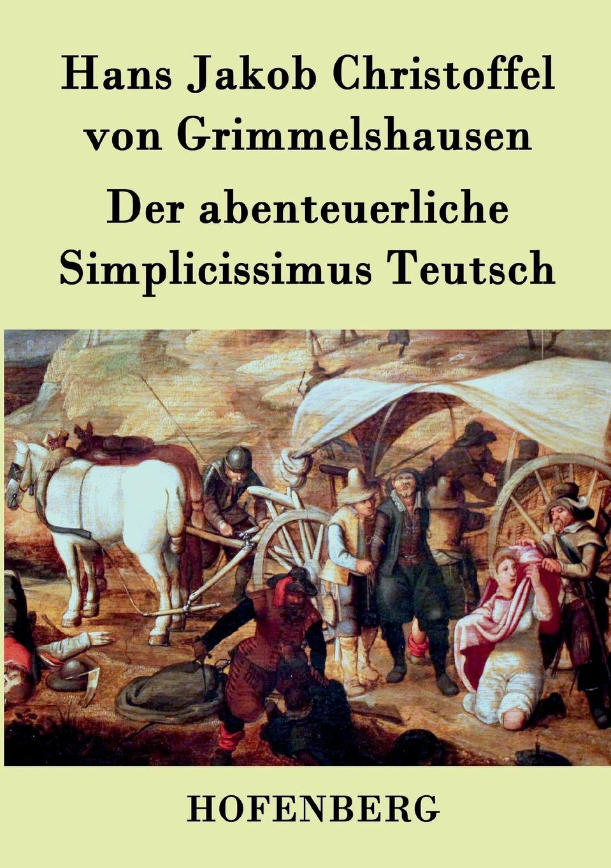 Hans J. Christoffel von Grimmelshausen Der abenteuerliche Simplicissimus Teutsch hans j christoffel von grimmelshausen der abenteuerliche simplicissimus teutsch