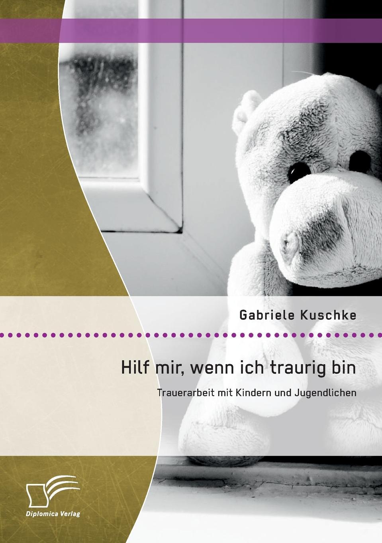 Gabriele Kuschke Hilf Mir, Wenn Ich Traurig Bin. Trauerarbeit Mit Kindern Und Jugendlichen цена и фото