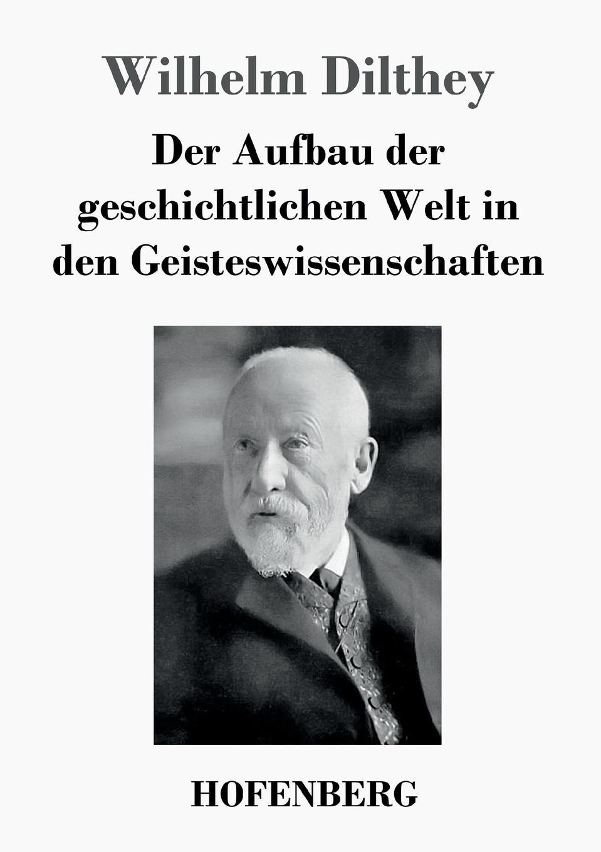 Wilhelm Dilthey Der Aufbau der geschichtlichen Welt in den Geisteswissenschaften wilhelm dilthey der aufbau der geschichtlichen welt in den geisteswissenschaften