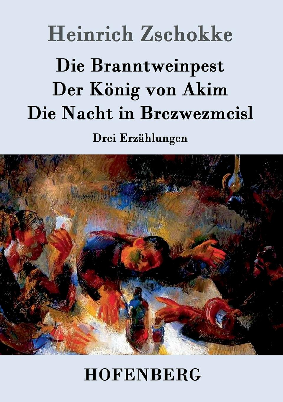 Heinrich Zschokke Die Branntweinpest / Der Konig von Akim / Die Nacht in Brczwezmcisl gesprach in der nacht