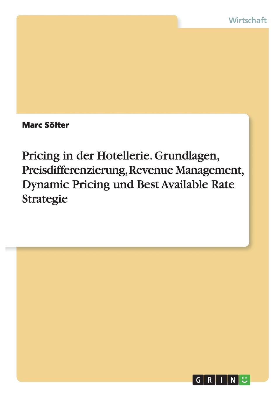 Marc Sölter Pricing in der Hotellerie. Grundlagen, Preisdifferenzierung, Revenue Management, Dynamic Pricing und Best Available Rate Strategie недорого