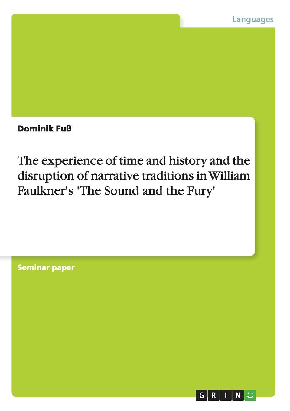 Dominik Fuß The experience of time and history and the disruption of narrative traditions in William Faulkner.s .The Sound and the Fury. feher zone 5 – fragments for a history of the human body – part 3 paper