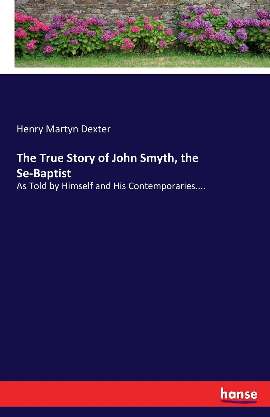 Henry Martyn Dexter The True Story of John Smyth, the Se-Baptist